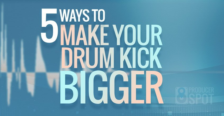 5 Ways To Make Your Drum Kick Bigger Tutorial