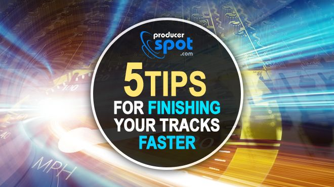 5 Tips For Finishing Your Tracks Faster