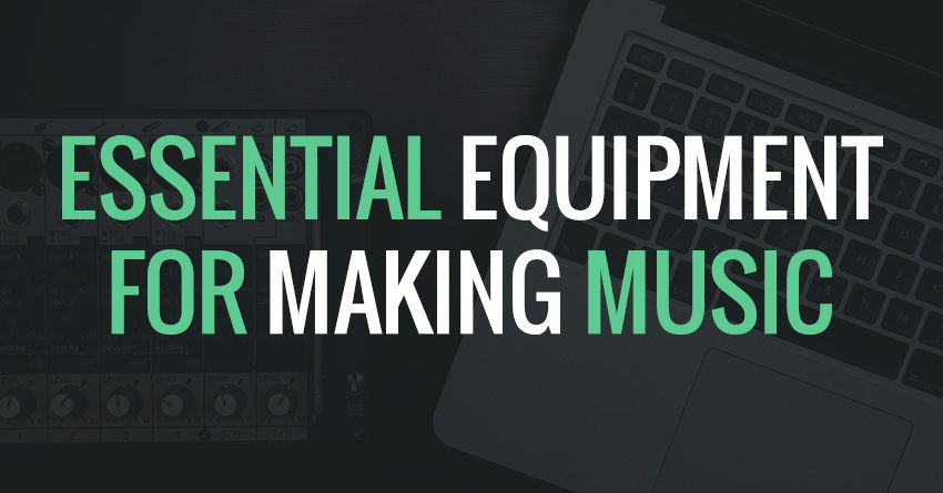 Essential Equipment For Making Your Own Music