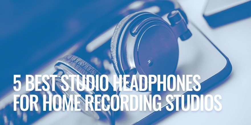 5 Best Studio Headphones For Home Recording Studios
