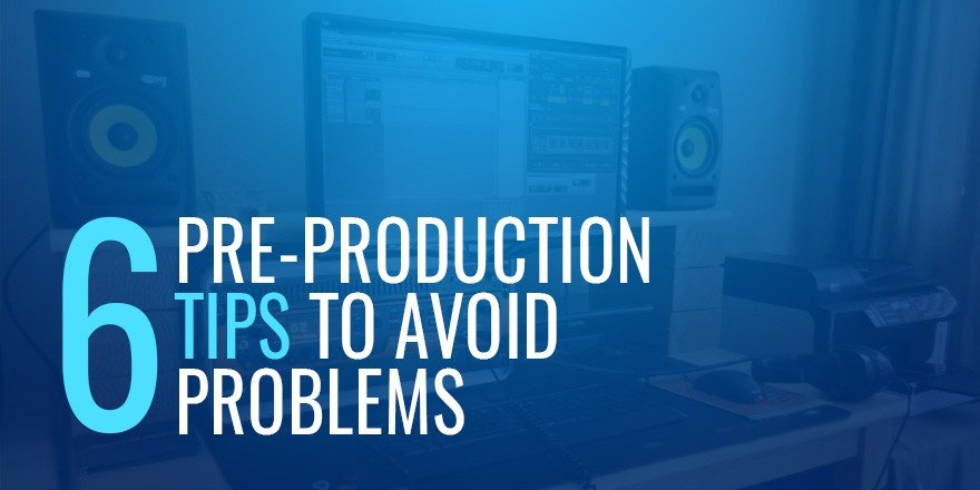 6 Pre-Production Tips to Avoid Problems
