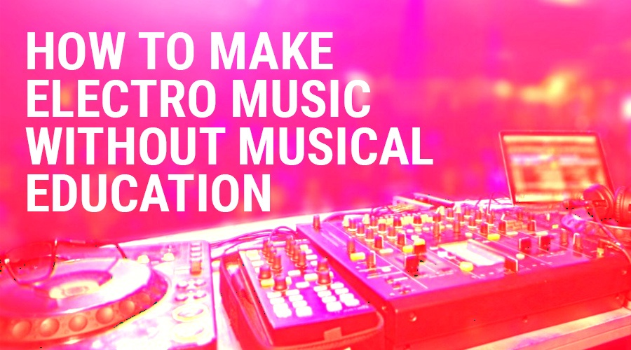 How To Make Electro Music Without Musical Education